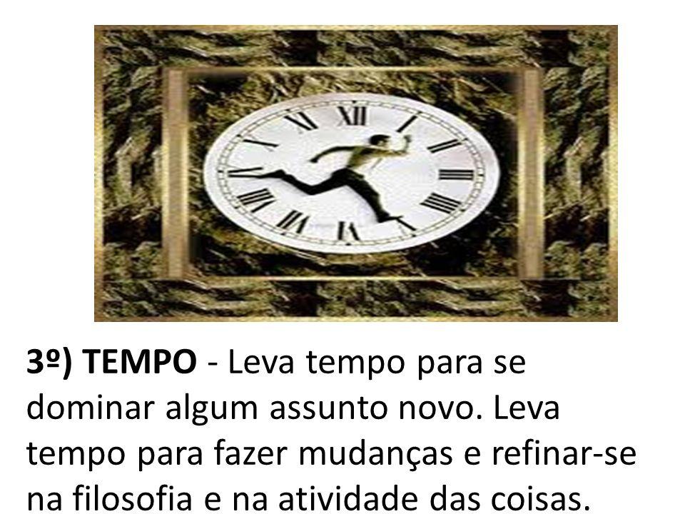 3º) TEMPO - Leva tempo para se dominar algum assunto novo. Leva tempo para fazer mudanças e refinar-se na filosofia e na atividade das coisas.