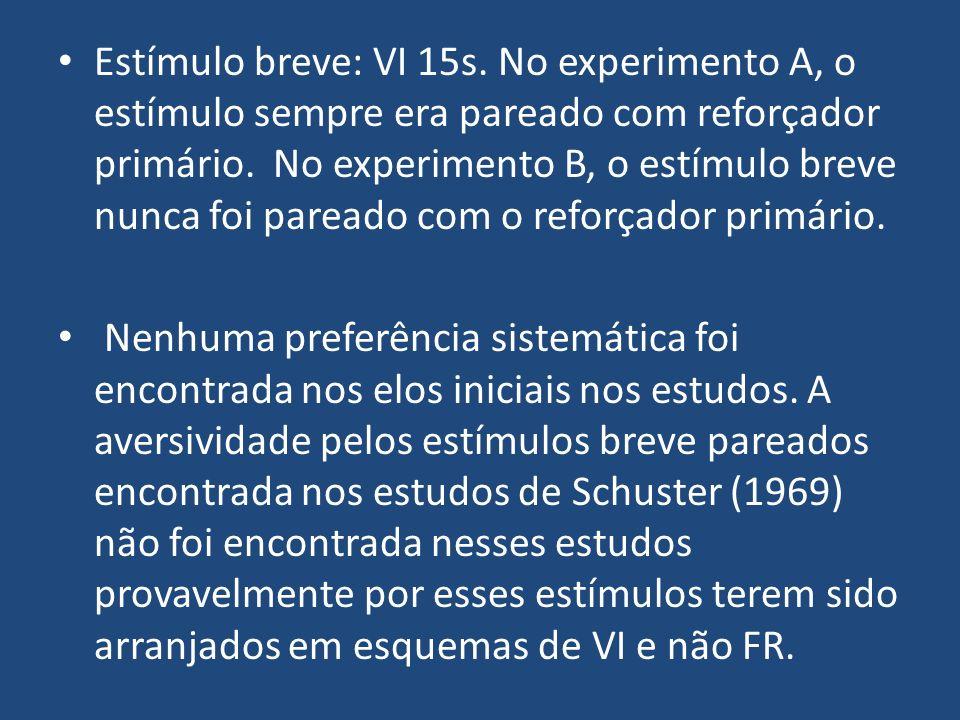 Estímulo breve: VI 15s. No experimento A, o estímulo sempre era pareado com reforçador primário. No experimento B, o estímulo breve nunca foi pareado