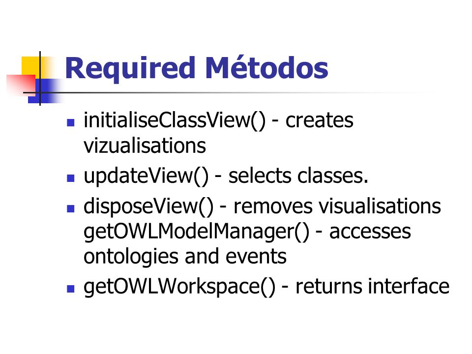 Required Métodos initialiseClassView() - creates vizualisations updateView() - selects classes. disposeView() - removes visualisations getOWLModelMana