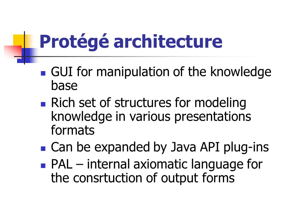 Usefull resourcess Protégé source http://protege.stanford.edu/download/registered.html http://protege.stanford.edu/download/registered.html Protégé repository http://smi-protege.stanford.edu/repos/protege http://smi-protege.stanford.edu/repos/protege Development guide with examples http://protege.stanford.edu/plugins/owl/api/ guide.html#Overview http://protege.stanford.edu/plugins/owl/api/ guide.html#Overview Class inheritance by plugin type http://protege.stanford.edu/doc/dev.html#plugins http://protege.stanford.edu/doc/dev.html#plugins JAVA help http://wso2.org/project/wsas/java/1.1/docs/ setting-java-home.html http://wso2.org/project/wsas/java/1.1/docs/ setting-java-home.html