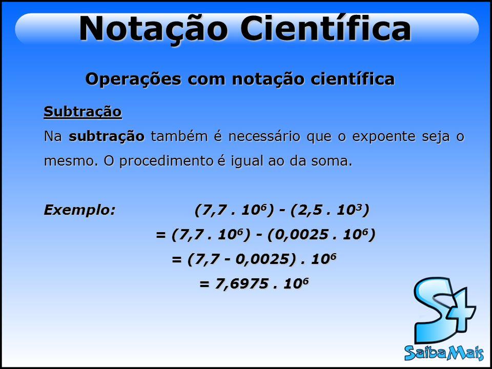 Operações com notação científica Subtração Na subtração também é necessário que o expoente seja o mesmo. O procedimento é igual ao da soma. Exemplo: (
