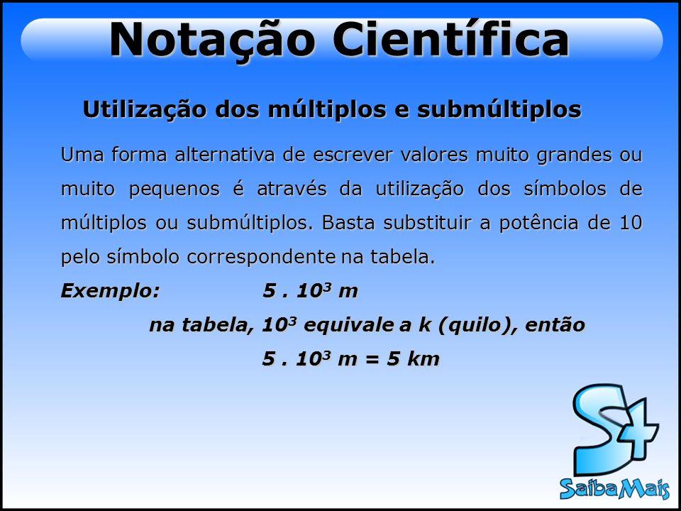 Notação Científica Utilização dos múltiplos e submúltiplos Uma forma alternativa de escrever valores muito grandes ou muito pequenos é através da util