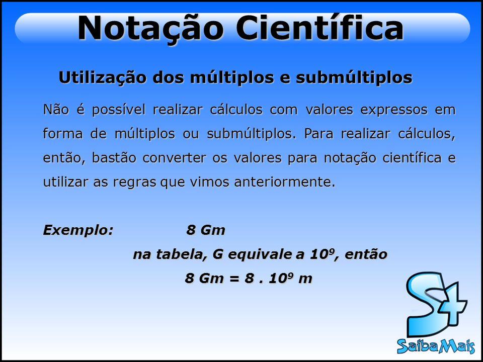 Notação Científica Utilização dos múltiplos e submúltiplos Não é possível realizar cálculos com valores expressos em forma de múltiplos ou submúltiplo