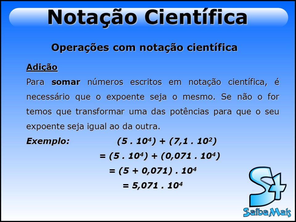 Operações com notação científica Adição Para somar números escritos em notação científica, é necessário que o expoente seja o mesmo. Se não o for temo