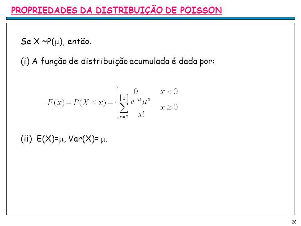 26 PROPRIEDADES DA DISTRIBUIÇÃO DE POISSON Se X ~P( ), então. (i) A função de distribuição acumulada é dada por: (ii) E(X)=, Var(X)=.