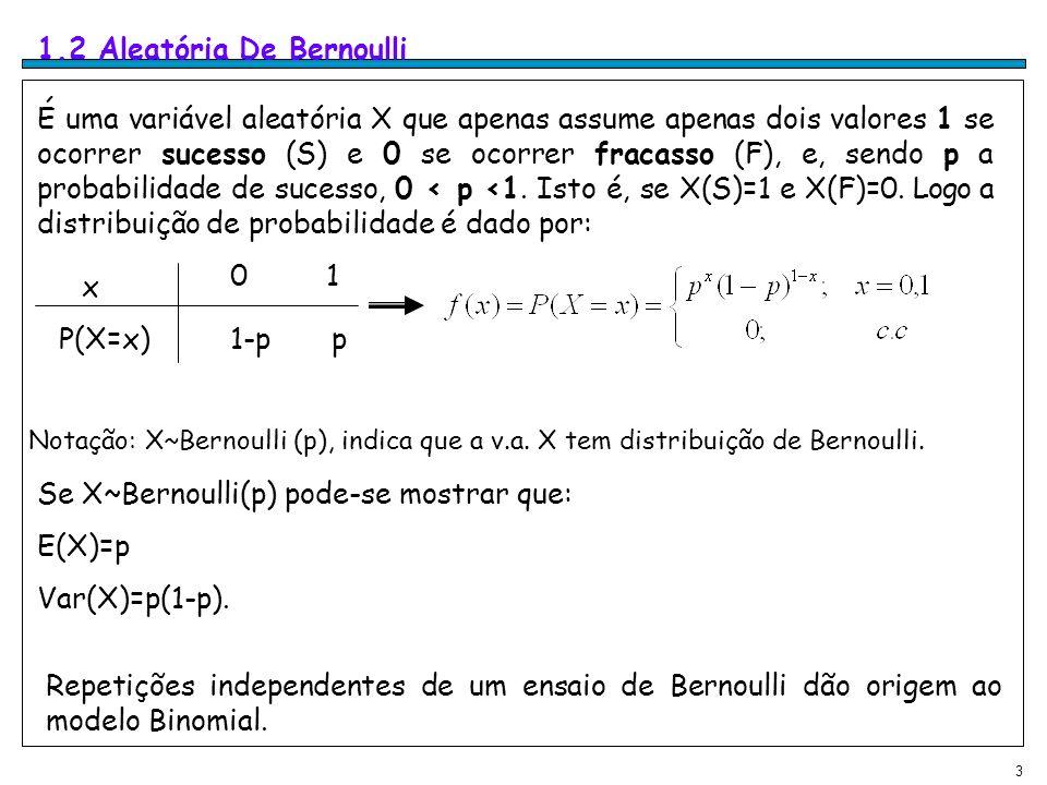 3 1.2 Aleatória De Bernoulli É uma variável aleatória X que apenas assume apenas dois valores 1 se ocorrer sucesso (S) e 0 se ocorrer fracasso (F), e, sendo p a probabilidade de sucesso, 0 < p <1.