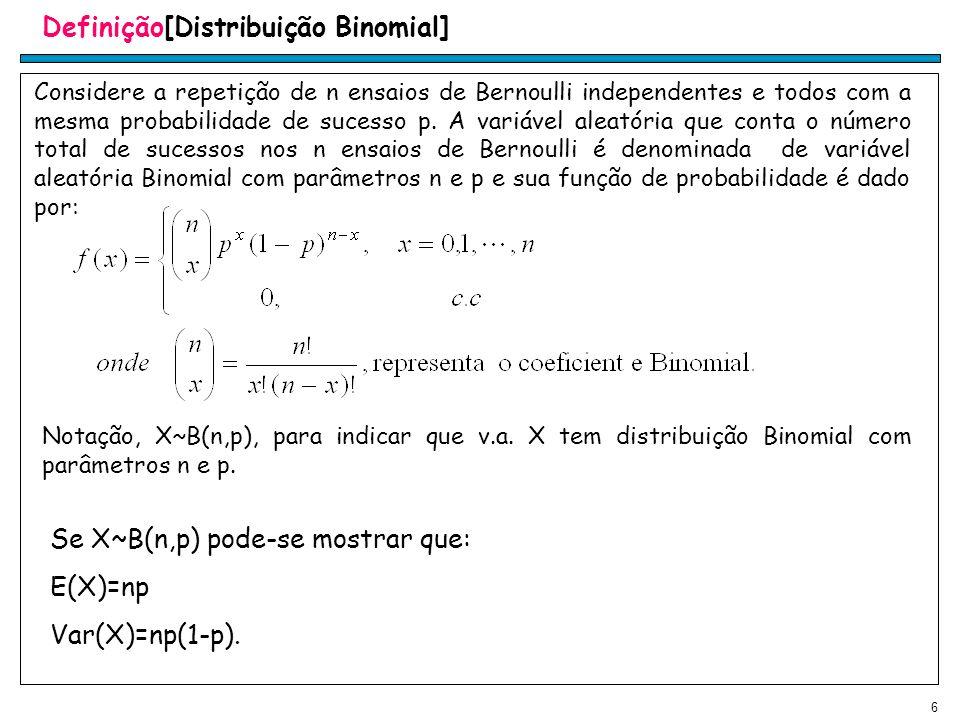 6 Definição[Distribuição Binomial] Considere a repetição de n ensaios de Bernoulli independentes e todos com a mesma probabilidade de sucesso p.