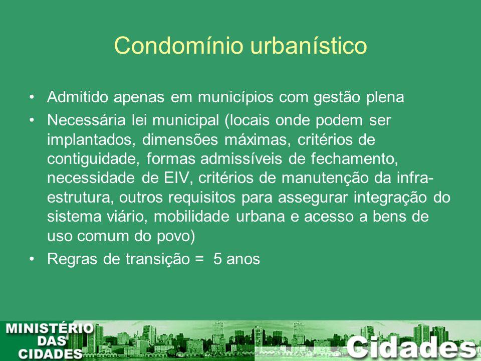 Condomínio urbanístico Admitido apenas em municípios com gestão plena Necessária lei municipal (locais onde podem ser implantados, dimensões máximas,