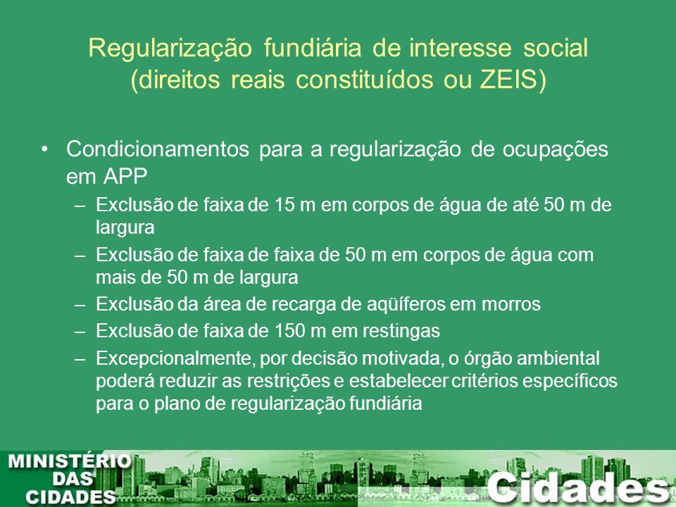 Regularização fundiária de interesse social (direitos reais constituídos ou ZEIS) Condicionamentos para a regularização de ocupações em APP –Exclusão