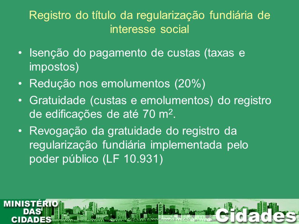 Registro do título da regularização fundiária de interesse social Isenção do pagamento de custas (taxas e impostos) Redução nos emolumentos (20%) Grat