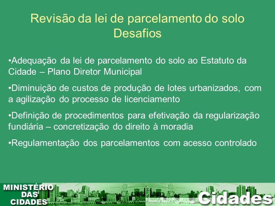 Revisão da lei de parcelamento do solo Desafios Adequação da lei de parcelamento do solo ao Estatuto da Cidade – Plano Diretor Municipal Diminuição de