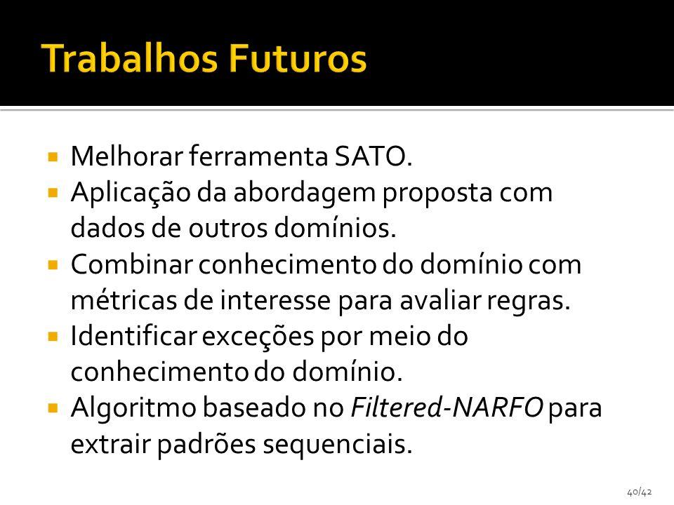 40/42 Melhorar ferramenta SATO. Aplicação da abordagem proposta com dados de outros domínios. Combinar conhecimento do domínio com métricas de interes