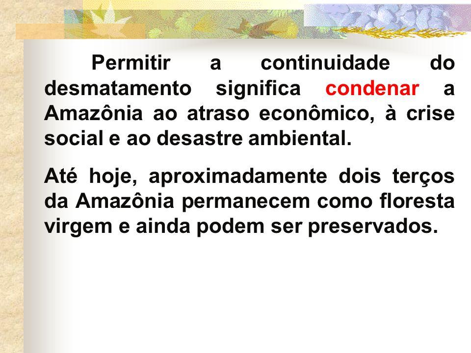 Permitir a continuidade do desmatamento significa condenar a Amazônia ao atraso econômico, à crise social e ao desastre ambiental. Até hoje, aproximad