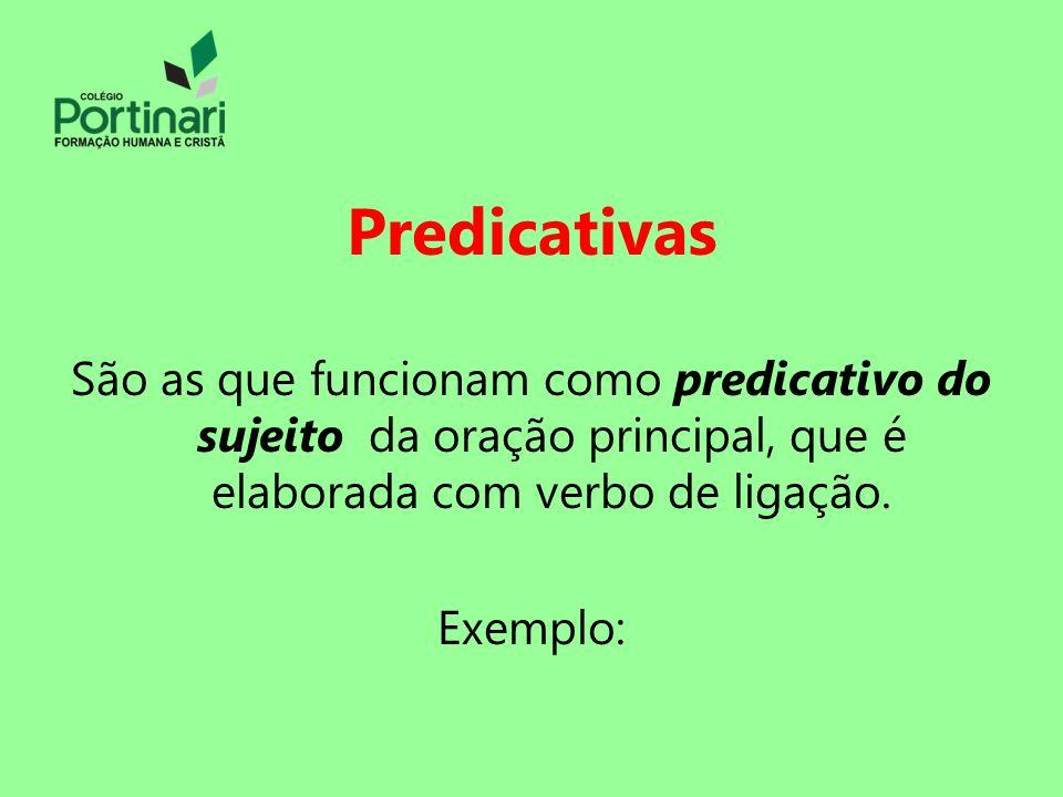 Predicativas São as que funcionam como predicativo do sujeito da oração principal, que é elaborada com verbo de ligação. Exemplo: