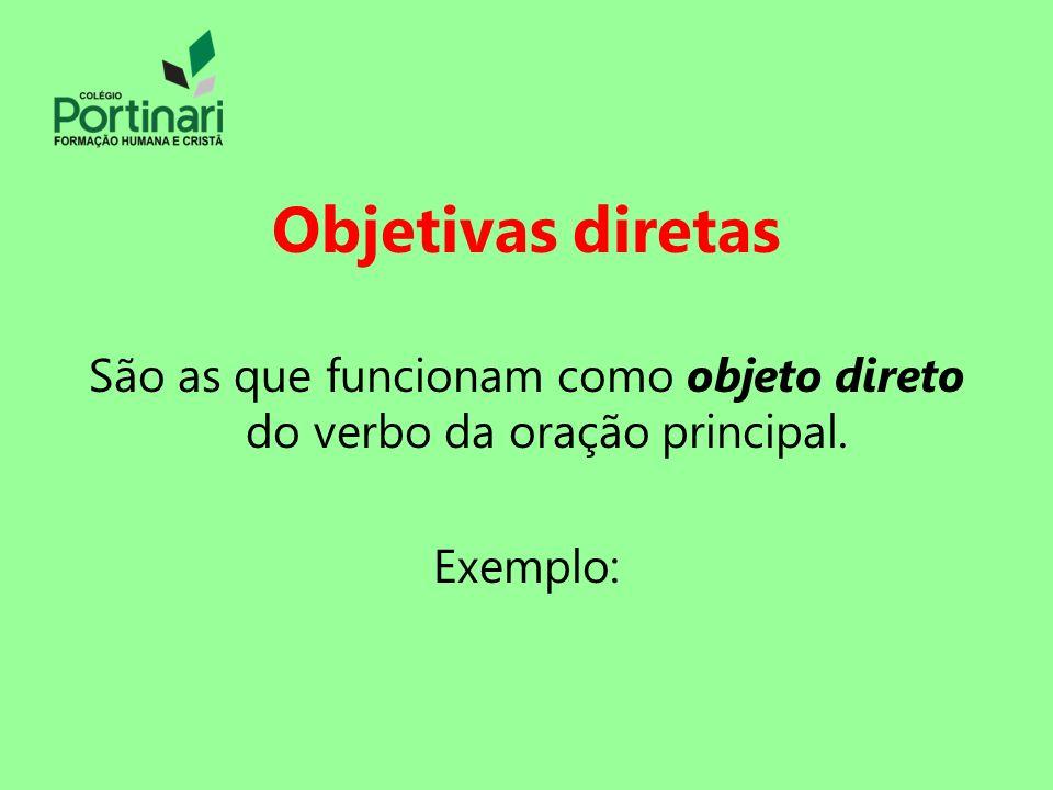 Objetivas diretas São as que funcionam como objeto direto do verbo da oração principal. Exemplo: