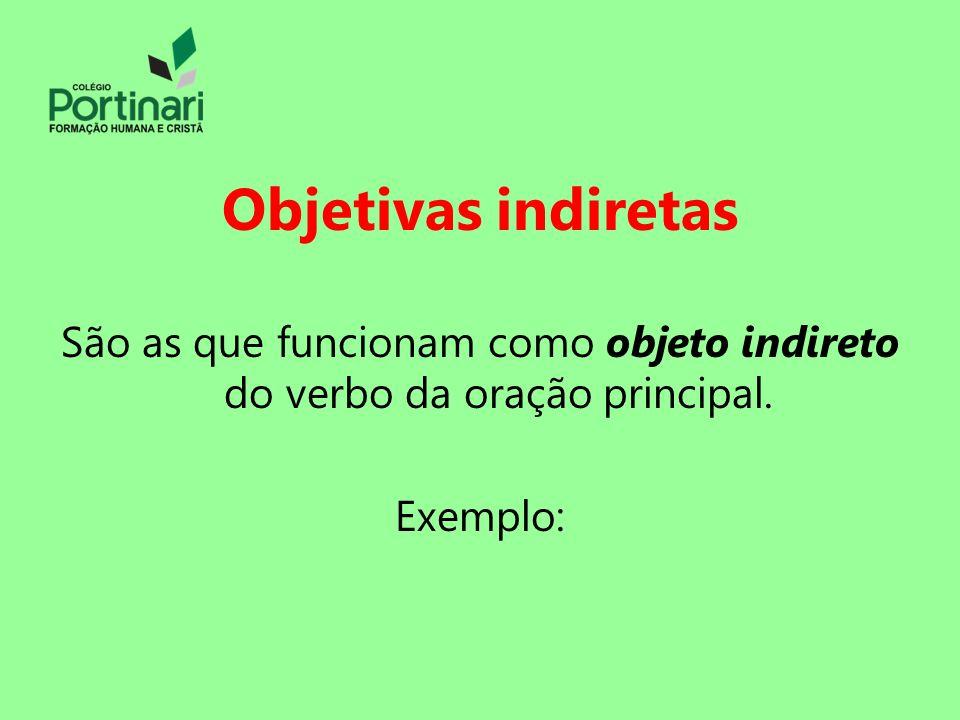 Objetivas indiretas São as que funcionam como objeto indireto do verbo da oração principal. Exemplo: