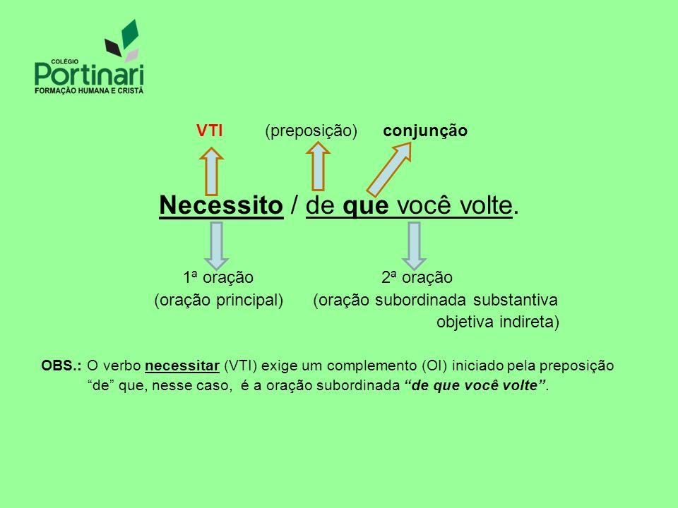 VTI (preposição) conjunção Necessito / de que você volte. 1ª oração 2ª oração (oração principal) (oração subordinada substantiva objetiva indireta) OB
