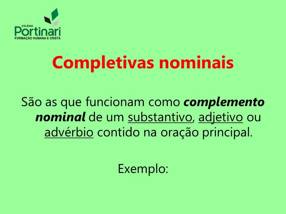 Completivas nominais São as que funcionam como complemento nominal de um substantivo, adjetivo ou advérbio contido na oração principal. Exemplo: