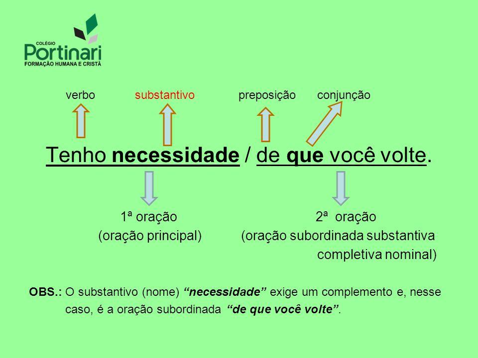 verbo substantivo preposição conjunção Tenho necessidade / de que você volte.