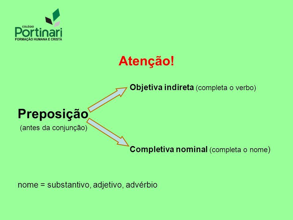 Atenção! Objetiva indireta (completa o verbo) Preposição (antes da conjunção) Completiva nominal (completa o nome ) nome = substantivo, adjetivo, advé