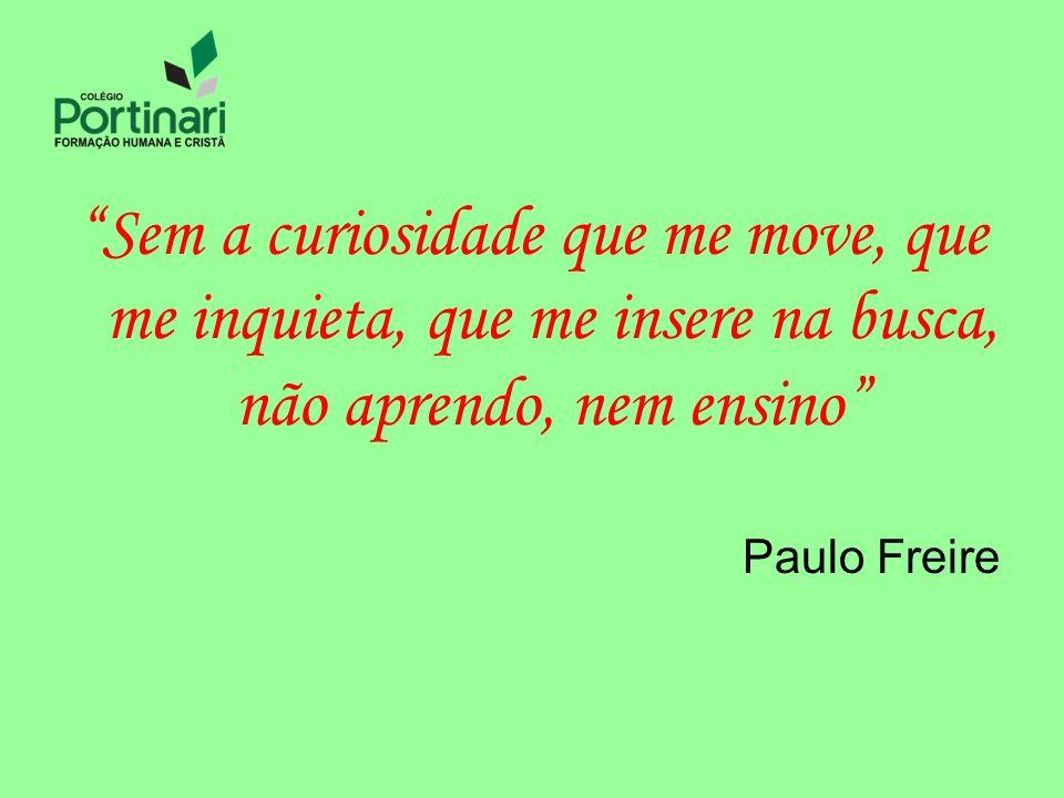 Sem a curiosidade que me move, que me inquieta, que me insere na busca, não aprendo, nem ensino Paulo Freire