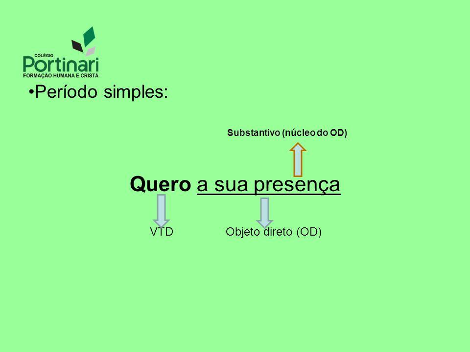 Período simples: Substantivo (núcleo do OD) Quero a sua presença VTD Objeto direto (OD)