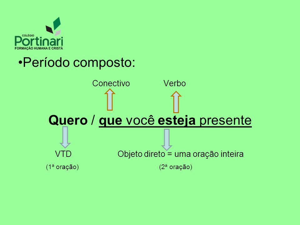 Período composto: Conectivo Verbo Quero / que você esteja presente VTD Objeto direto = uma oração inteira (1ª oração) (2ª oração)