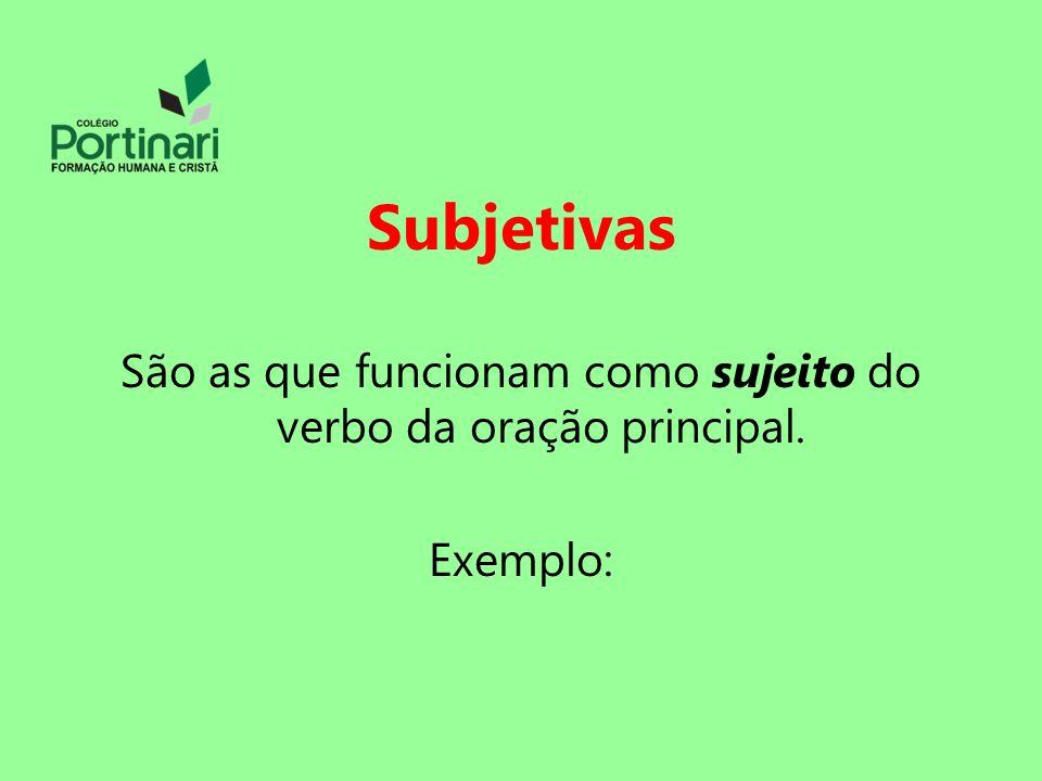 Subjetivas São as que funcionam como sujeito do verbo da oração principal. Exemplo: