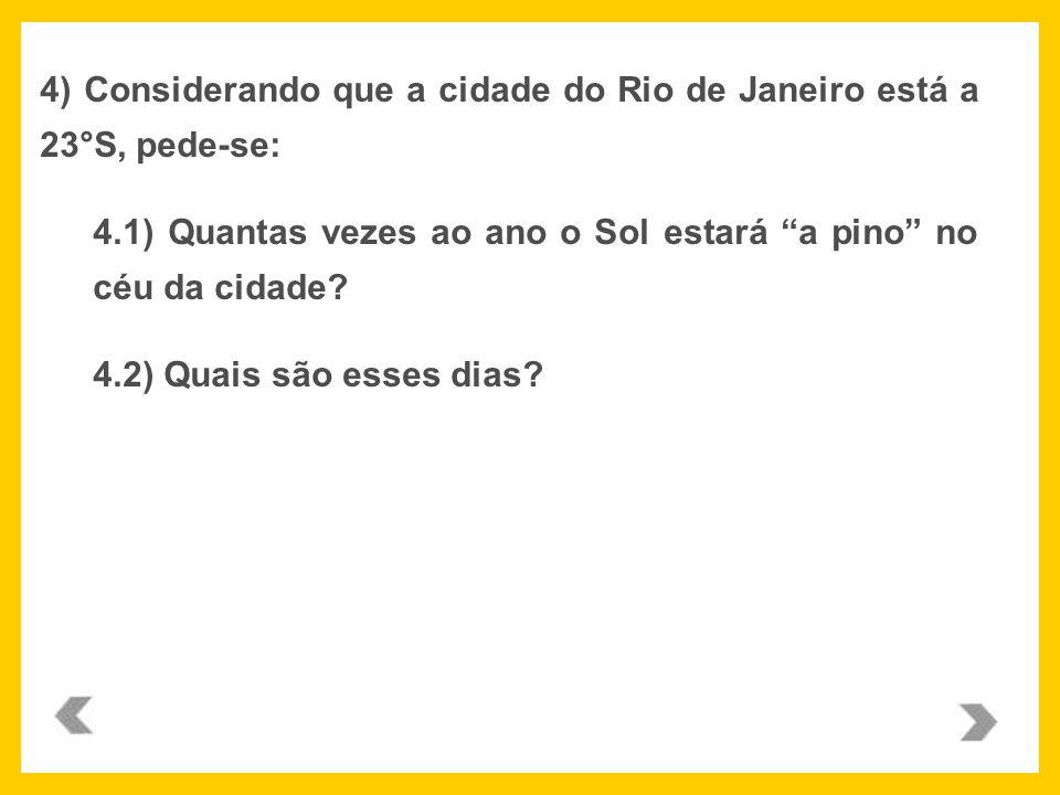 4) Considerando que a cidade do Rio de Janeiro está a 23°S, pede-se: 4.1) Quantas vezes ao ano o Sol estará a pino no céu da cidade? 4.2) Quais são es