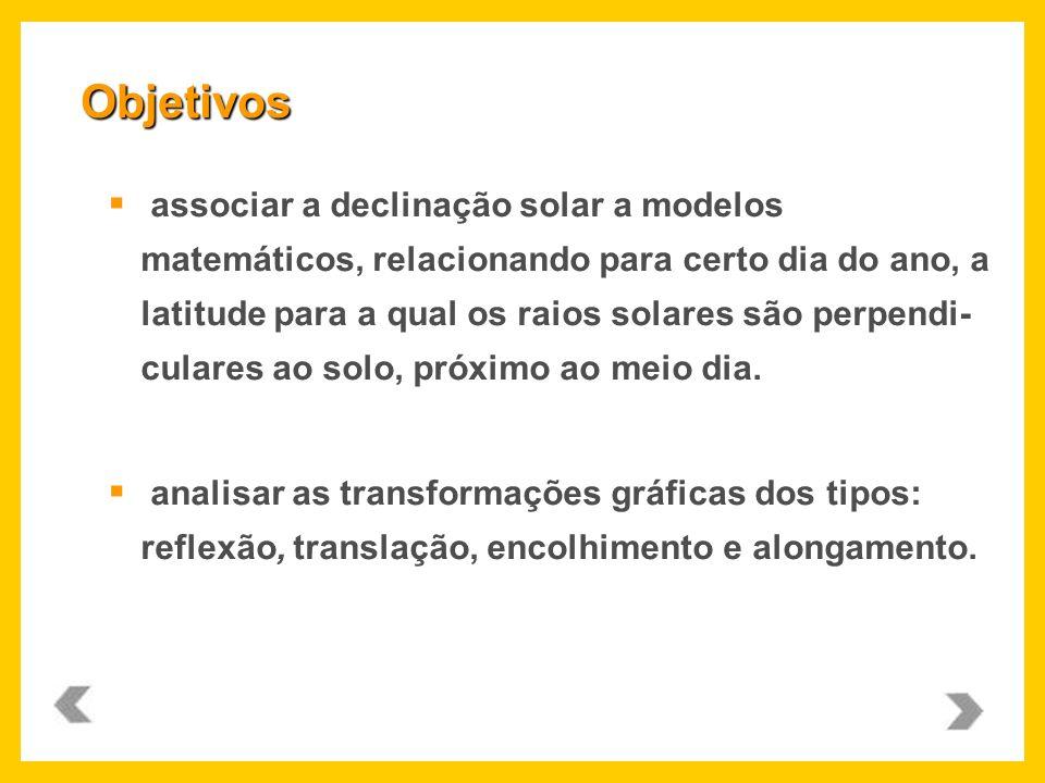 associar a declinação solar a modelos matemáticos, relacionando para certo dia do ano, a latitude para a qual os raios solares são perpendi- culares a