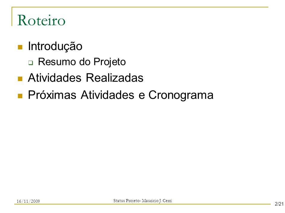 Roteiro Introdução Resumo do Projeto Atividades Realizadas Próximas Atividades e Cronograma Status Projeto- Mauricio J. Cerri 16/11/2009 2/21