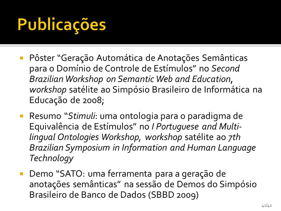 41/42 Pôster Geração Automática de Anotações Semânticas para o Domínio de Controle de Estímulos no Second Brazilian Workshop on Semantic Web and Education, workshop satélite ao Simpósio Brasileiro de Informática na Educação de 2008; Resumo Stimuli: uma ontologia para o paradigma de Equivalência de Estímulos no I Portuguese and Multi- lingual Ontologies Workshop, workshop satélite ao 7th Brazilian Symposium in Information and Human Language Technology Demo SATO: uma ferramenta para a geração de anotações semânticas na sessão de Demos do Simpósio Brasileiro de Banco de Dados (SBBD 2009)