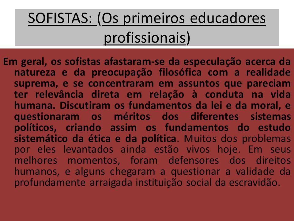 SOFISTAS: (Os primeiros educadores profissionais) Em geral, os sofistas afastaram-se da especulação acerca da natureza e da preocupação filosófica com