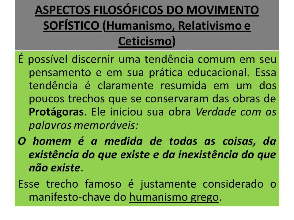 ASPECTOS FILOSÓFICOS DO MOVIMENTO SOFÍSTICO (Humanismo, Relativismo e Ceticismo) É possível discernir uma tendência comum em seu pensamento e em sua p