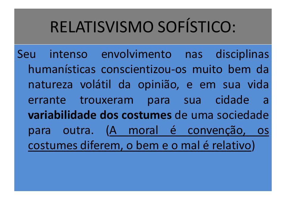 RELATISVISMO SOFÍSTICO: Seu intenso envolvimento nas disciplinas humanísticas conscientizou-os muito bem da natureza volátil da opinião, e em sua vida