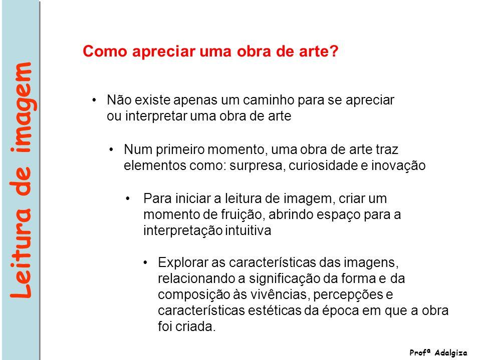 Profª Adalgiza Não existe apenas um caminho para se apreciar ou interpretar uma obra de arte Como apreciar uma obra de arte? Num primeiro momento, uma