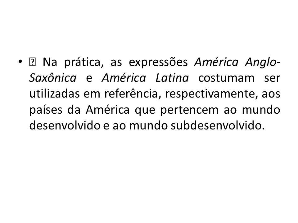 — Na prática, as expressões América Anglo- Saxônica e América Latina costumam ser utilizadas em referência, respectivamente, aos países da América que