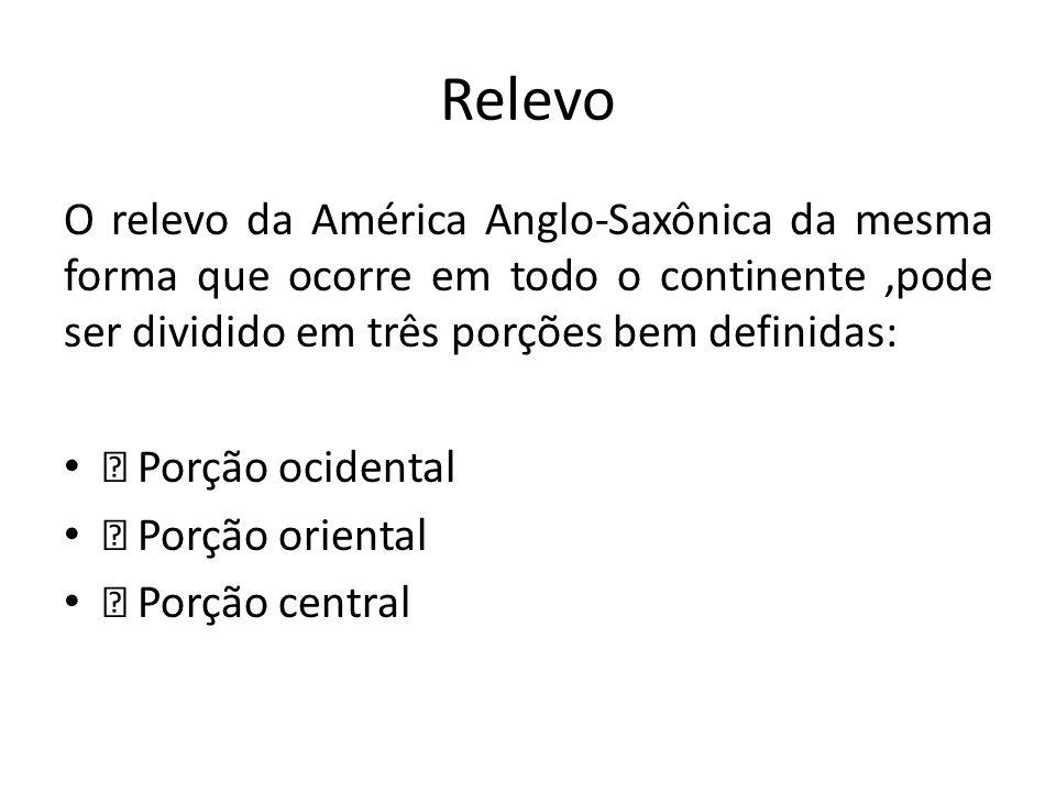 Relevo O relevo da América Anglo-Saxônica da mesma forma que ocorre em todo o continente,pode ser dividido em três porções bem definidas: — Porção oci