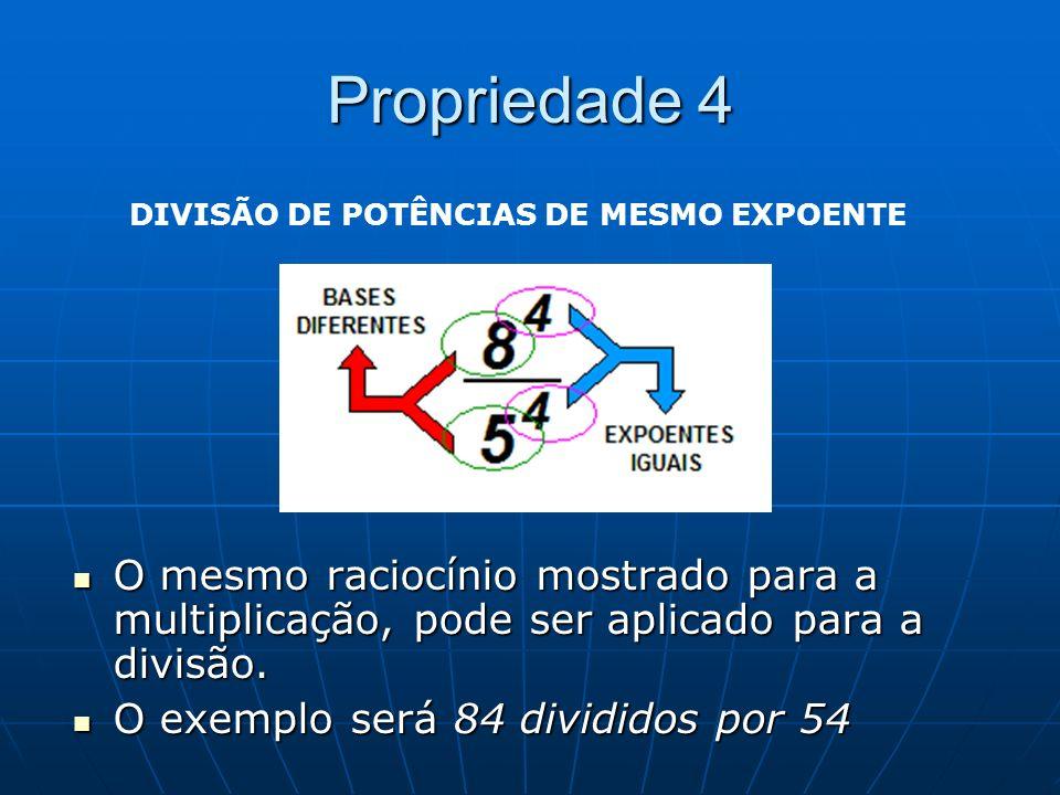 Propriedade 4 O mesmo raciocínio mostrado para a multiplicação, pode ser aplicado para a divisão. O mesmo raciocínio mostrado para a multiplicação, po