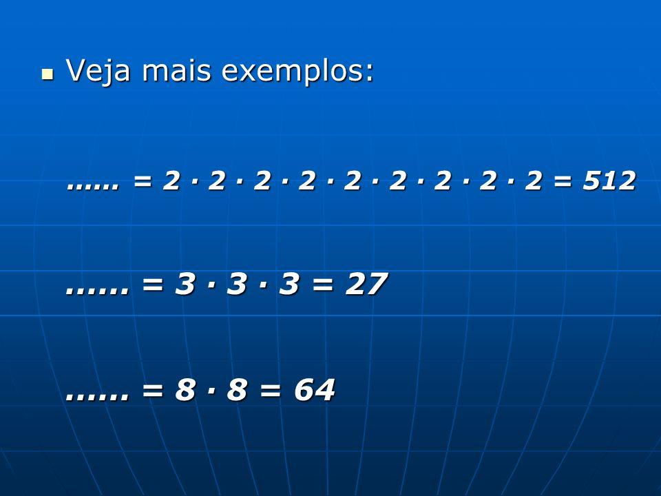 Veja mais exemplos: Veja mais exemplos:...... = 2 · 2 · 2 · 2 · 2 · 2 · 2 · 2 · 2 = 512...... = 3 · 3 · 3 = 27...... = 8 · 8 = 64...... = 2 · 2 · 2 ·