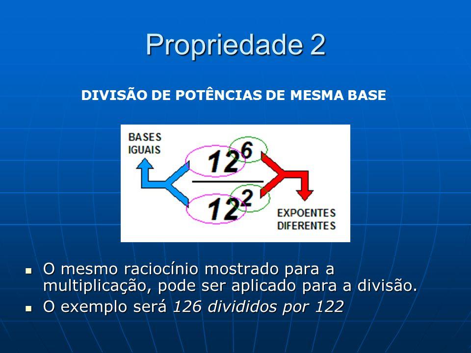 Propriedade 2 O mesmo raciocínio mostrado para a multiplicação, pode ser aplicado para a divisão. O mesmo raciocínio mostrado para a multiplicação, po