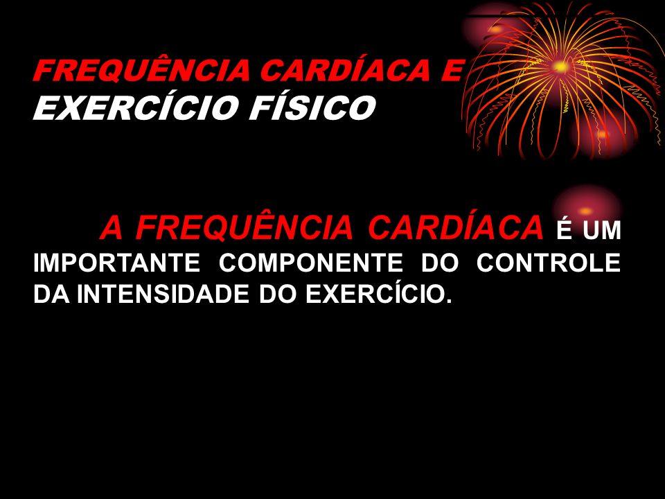 FREQUÊNCIA CARDÍACA E EXERCÍCIO FÍSICO A FREQUÊNCIA CARDÍACA É UM IMPORTANTE COMPONENTE DO CONTROLE DA INTENSIDADE DO EXERCÍCIO.