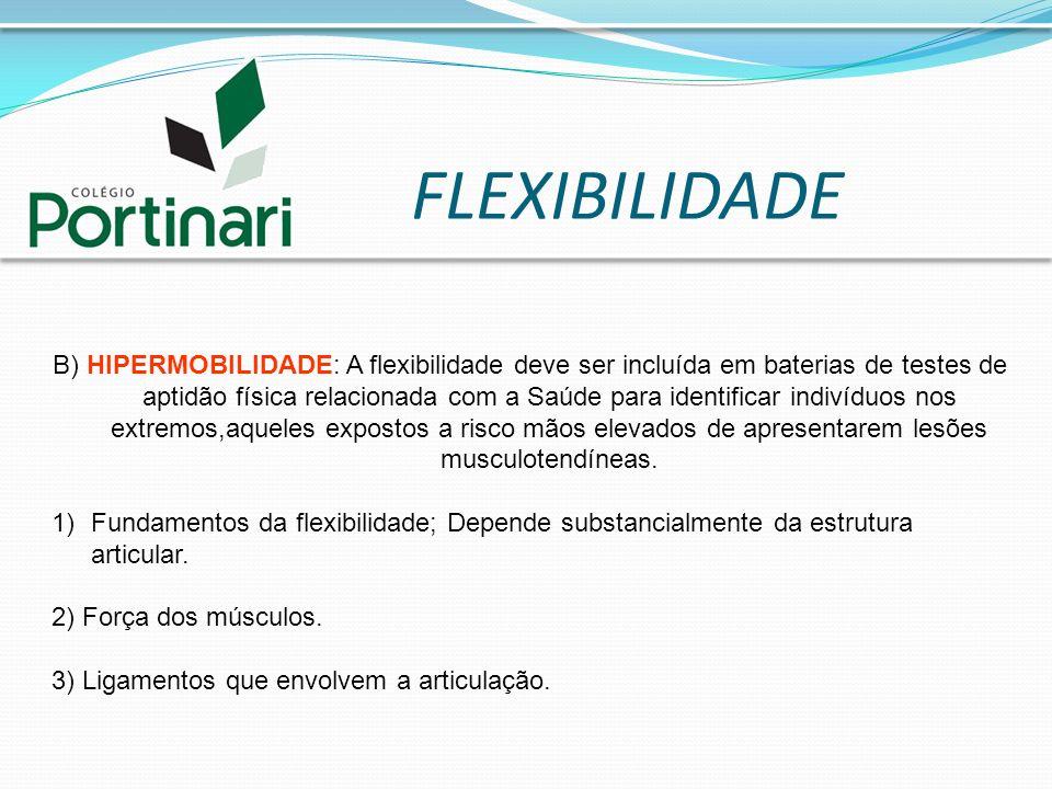 FLEXIBILIDADE B) HIPERMOBILIDADE: A flexibilidade deve ser incluída em baterias de testes de aptidão física relacionada com a Saúde para identificar i