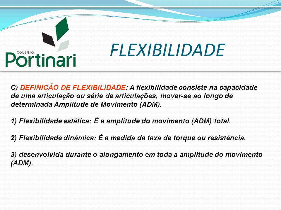 FLEXIBILIDADE C) DEFINIÇÃO DE FLEXIBILIDADE: A flexibilidade consiste na capacidade de uma articulação ou série de articulações, mover-se ao longo de