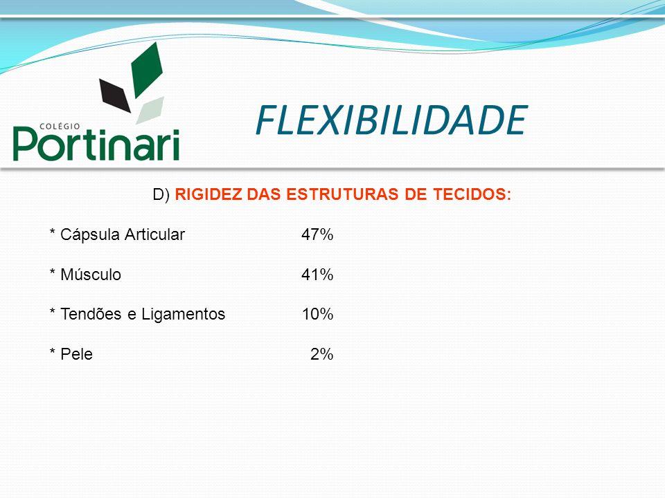 FLEXIBILIDADE D) RIGIDEZ DAS ESTRUTURAS DE TECIDOS: * Cápsula Articular47% * Músculo41% * Tendões e Ligamentos10% * Pele 2%