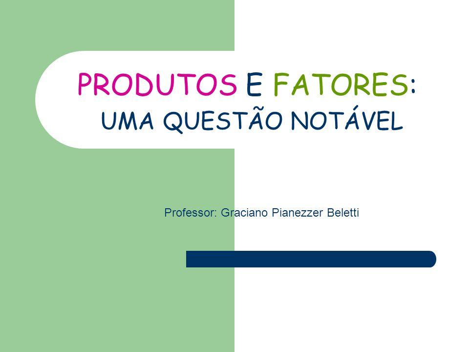 PRODUTOS E FATORES: UMA QUESTÃO NOTÁVEL Professor: Graciano Pianezzer Beletti