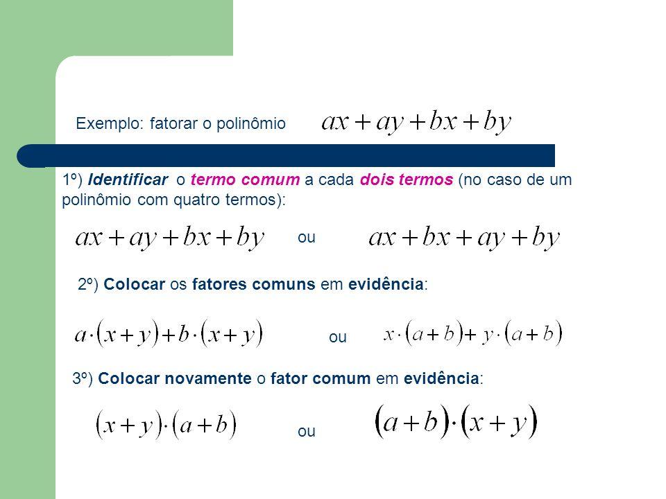 Exemplo: fatorar o polinômio 1º) Identificar o termo comum a cada dois termos (no caso de um polinômio com quatro termos): 2º) Colocar os fatores comuns em evidência: ou 3º) Colocar novamente o fator comum em evidência: ou