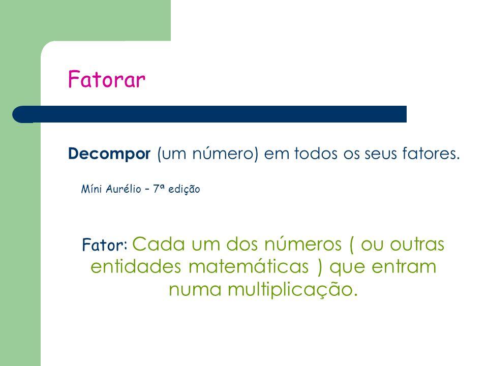 Fatorar Decompor (um número) em todos os seus fatores.