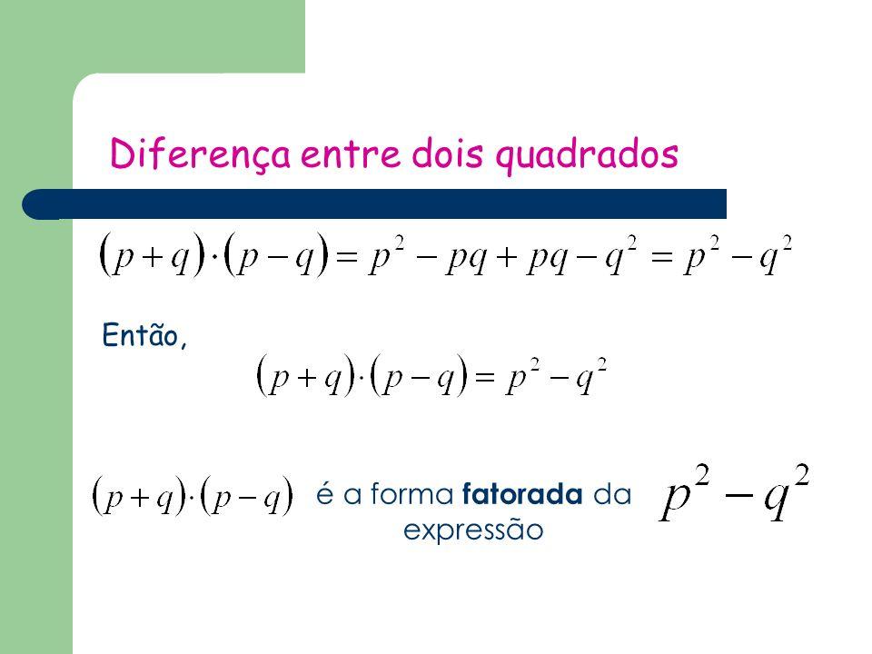 Diferença entre dois quadrados Então, é a forma fatorada da expressão