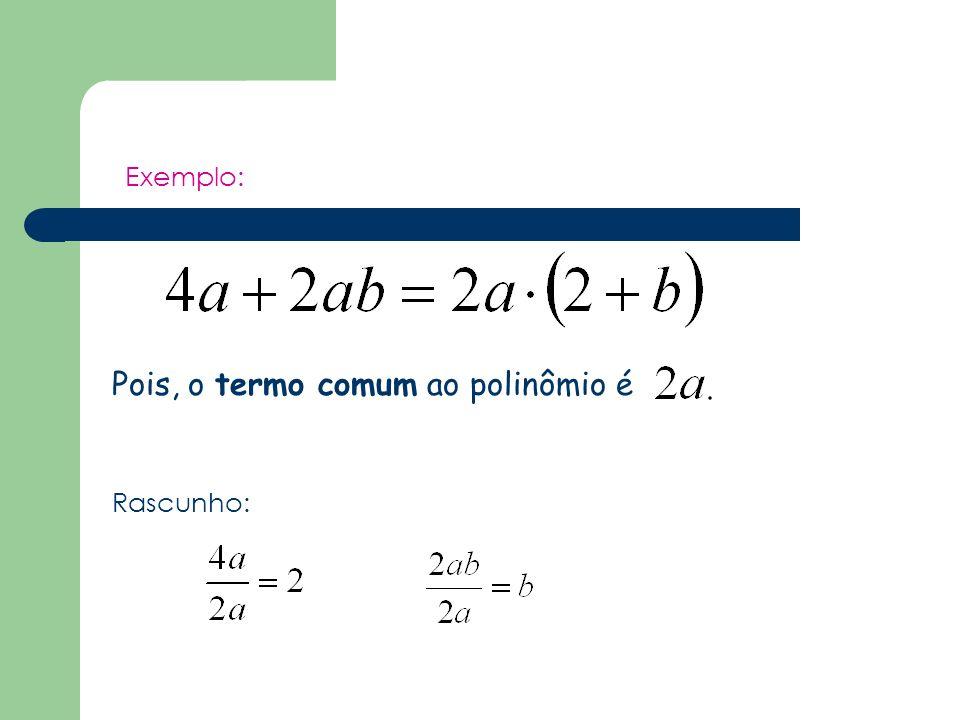 Exemplo: Pois, o termo comum ao polinômio é Rascunho:
